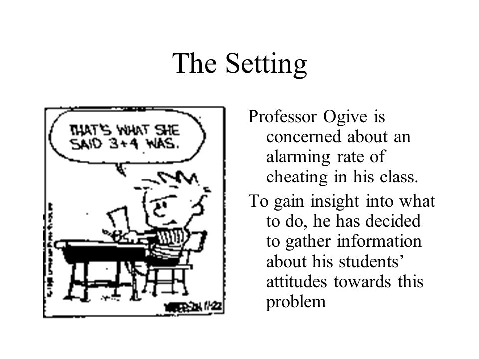 The Setting Professor Ogive is concerned about an alarming rate of cheating in his class. To gain insight into what to do, he has decided to gather in