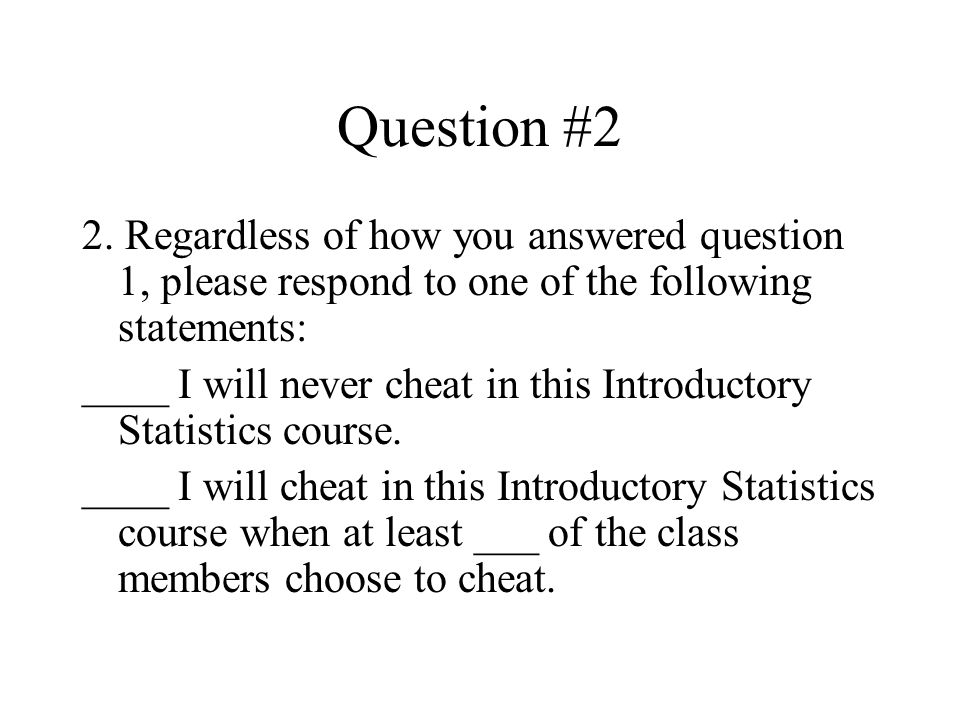 Question #2 2. Regardless of how you answered question 1, please respond to one of the following statements: ____ I will never cheat in this Introduct