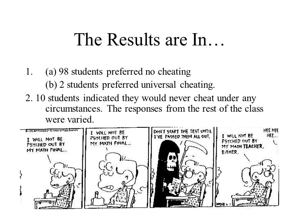 The Results are In… 1.(a) 98 students preferred no cheating (b) 2 students preferred universal cheating. 2. 10 students indicated they would never che