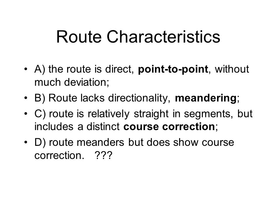 Route Characteristics A) the route is direct, point-to-point, without much deviation; B) Route lacks directionality, meandering; C) route is relatively straight in segments, but includes a distinct course correction; D) route meanders but does show course correction.