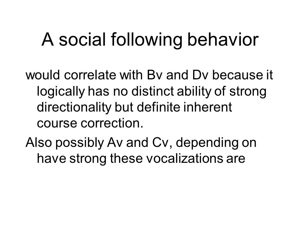 A social following behavior would correlate with Bv and Dv because it logically has no distinct ability of strong directionality but definite inherent course correction.