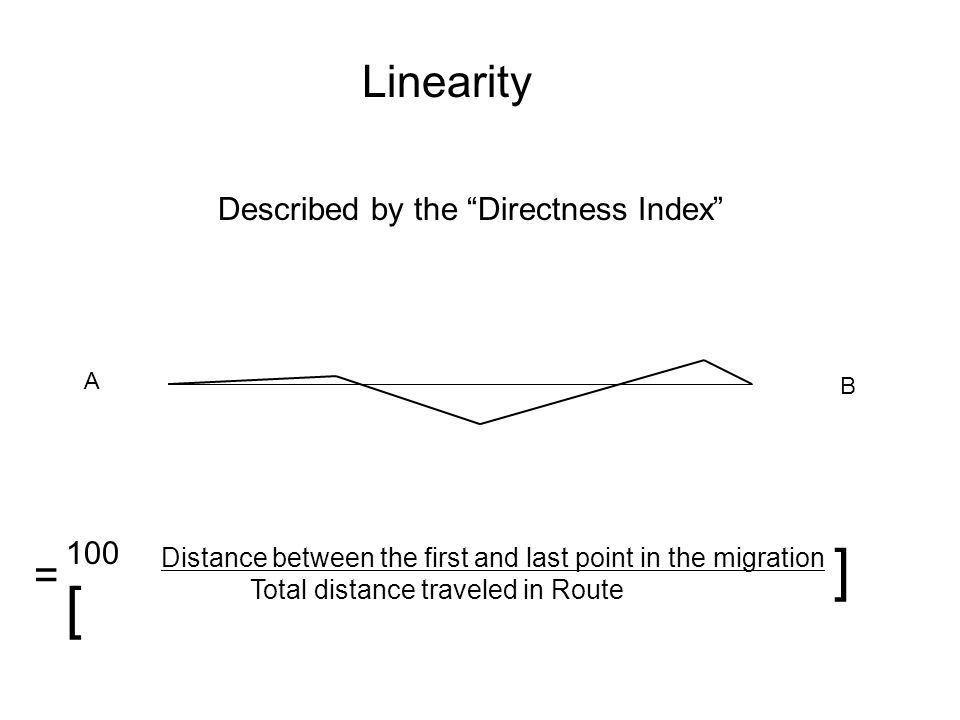 Linearity A B Distance between the first and last point in the migration Total distance traveled in Route = 100 [ ] Described by the Directness Index