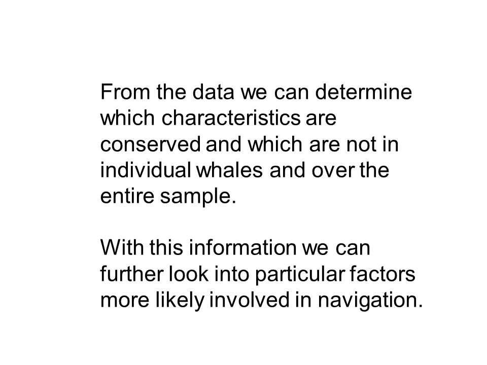 From the data we can determine which characteristics are conserved and which are not in individual whales and over the entire sample.