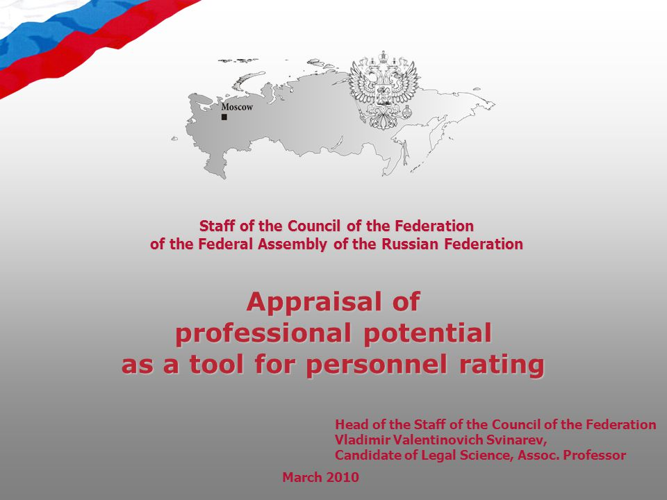 Appraisal of professional potential as a tool for personnel rating Staff of the Council of the Federation of the Federal Assembly of the Russian Federation March 2010 Head of the Staff of the Council of the Federation Vladimir Valentinovich Svinarev, Candidate of Legal Science, Assoc.