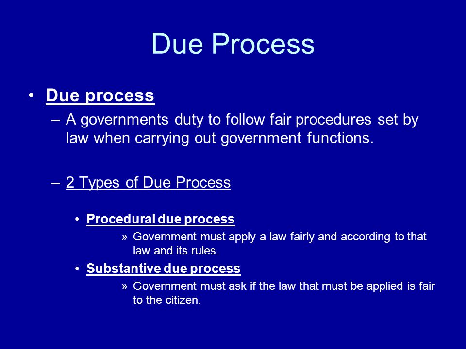 Due Process Due process –A governments duty to follow fair procedures set by law when carrying out government functions.