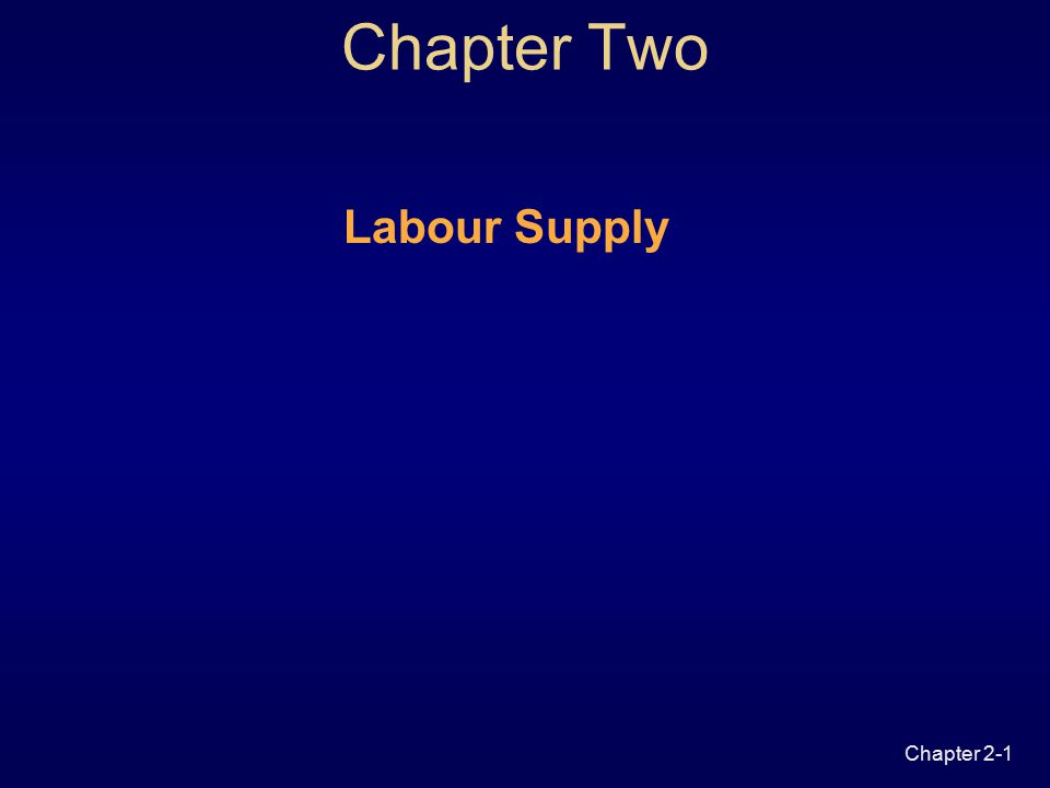 Chapter 2-1 Chapter Two Labour Supply