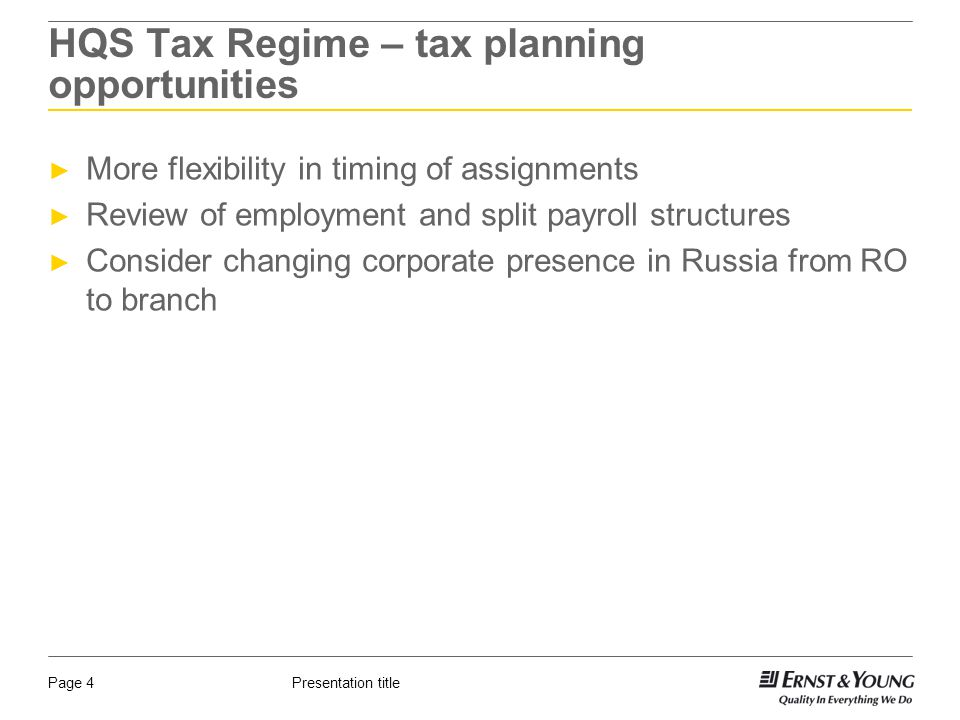 Presentation titlePage 4 HQS Tax Regime – tax planning opportunities ► More flexibility in timing of assignments ► Review of employment and split payroll structures ► Consider changing corporate presence in Russia from RO to branch