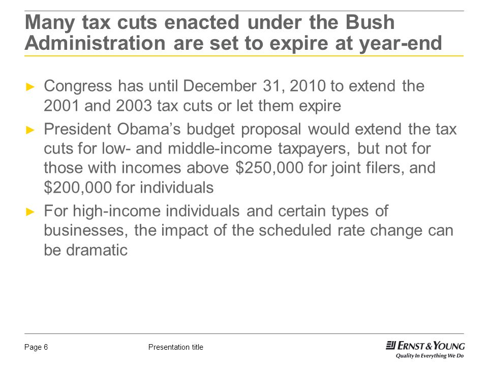 Presentation titlePage 6 Many tax cuts enacted under the Bush Administration are set to expire at year-end ► Congress has until December 31, 2010 to extend the 2001 and 2003 tax cuts or let them expire ► President Obama's budget proposal would extend the tax cuts for low- and middle-income taxpayers, but not for those with incomes above $250,000 for joint filers, and $200,000 for individuals ► For high-income individuals and certain types of businesses, the impact of the scheduled rate change can be dramatic