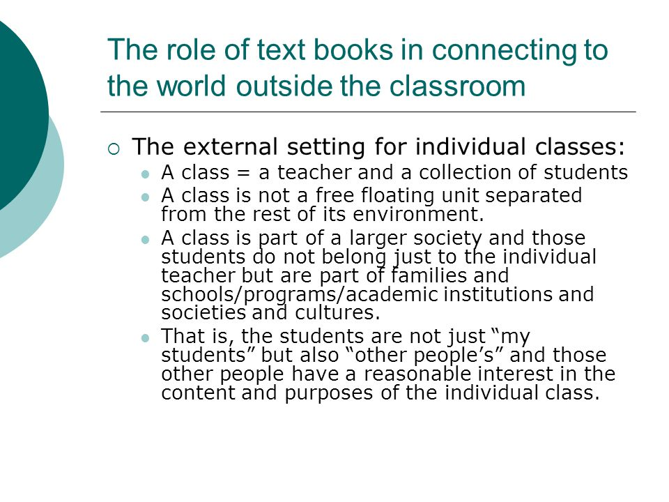 The role of text books in connecting to the world outside the classroom  The external setting for individual classes: A class = a teacher and a collection of students A class is not a free floating unit separated from the rest of its environment.