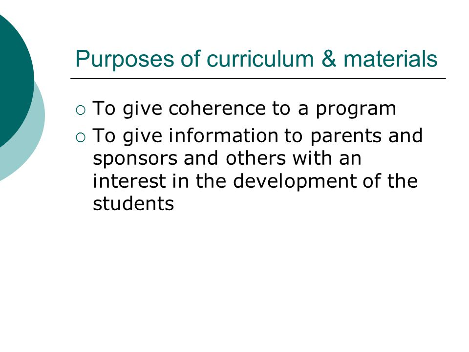 Purposes of curriculum & materials  To give coherence to a program  To give information to parents and sponsors and others with an interest in the d