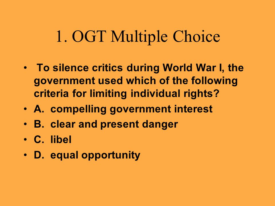 1. OGT Multiple Choice To silence critics during World War I, the government used which of the following criteria for limiting individual rights? A. c