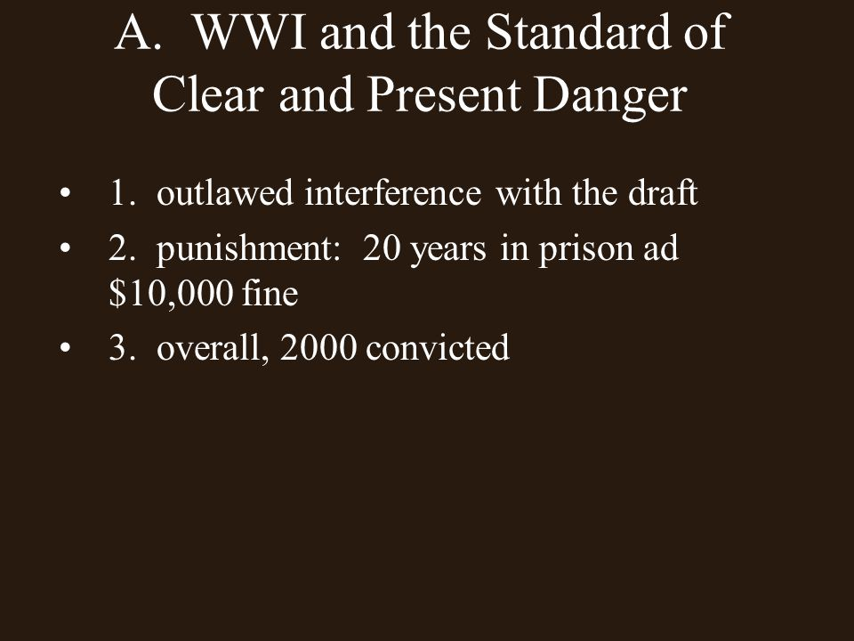 A. WWI and the Standard of Clear and Present Danger 1. outlawed interference with the draft 2. punishment: 20 years in prison ad $10,000 fine 3. overa