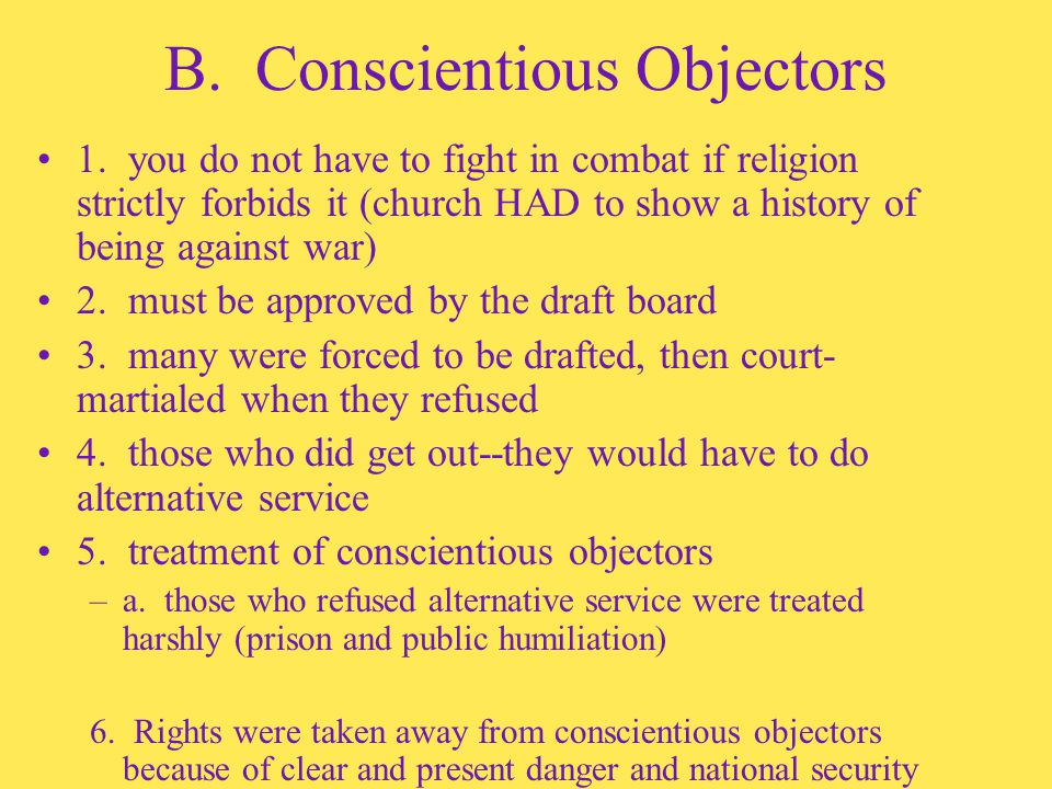 B. Conscientious Objectors 1. you do not have to fight in combat if religion strictly forbids it (church HAD to show a history of being against war) 2