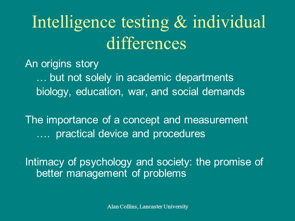 Intelligence testing & individual differences An origins story … but not solely in academic departments biology, education, war, and social demands The importance of a concept and measurement ….