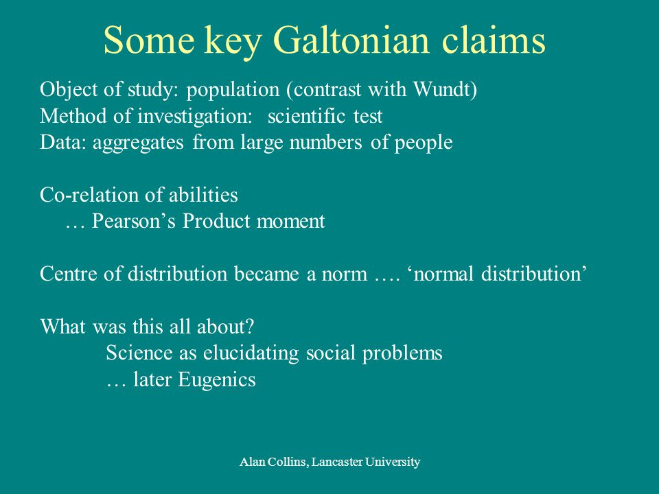 Some key Galtonian claims Object of study: population (contrast with Wundt) Method of investigation: scientific test Data: aggregates from large numbers of people Co-relation of abilities … Pearson's Product moment Centre of distribution became a norm ….