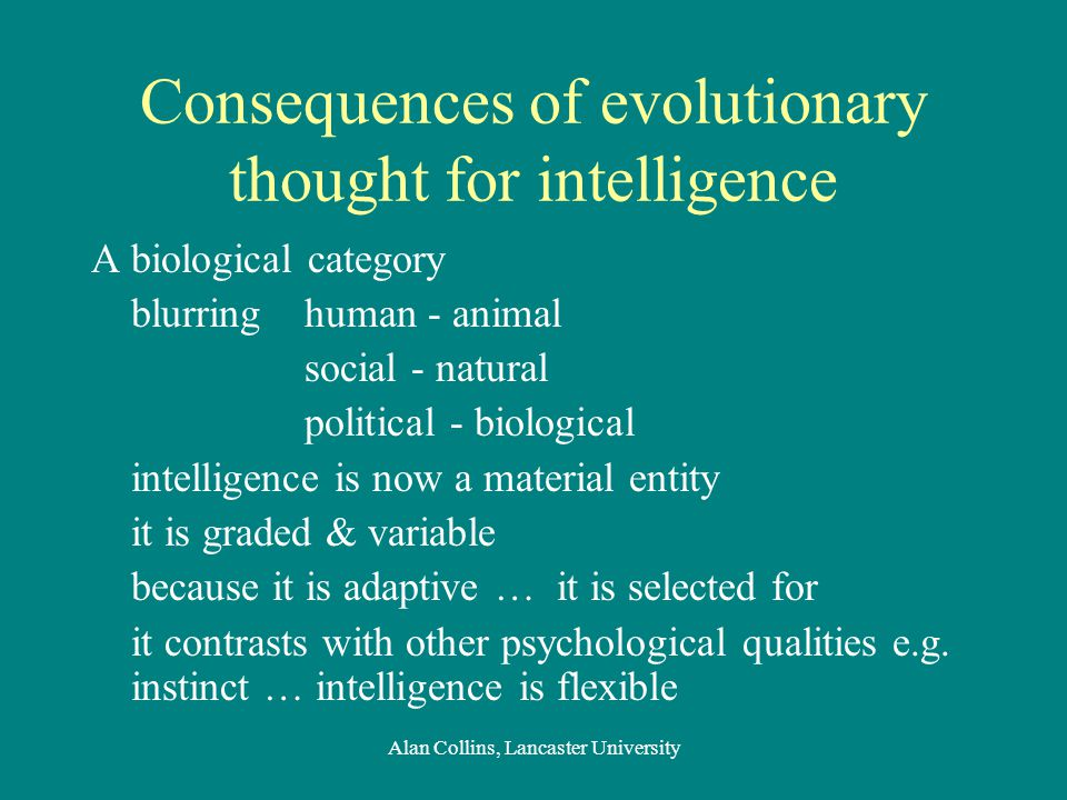 Consequences of evolutionary thought for intelligence A biological category blurring human - animal social - natural political - biological intelligence is now a material entity it is graded & variable because it is adaptive … it is selected for it contrasts with other psychological qualities e.g.