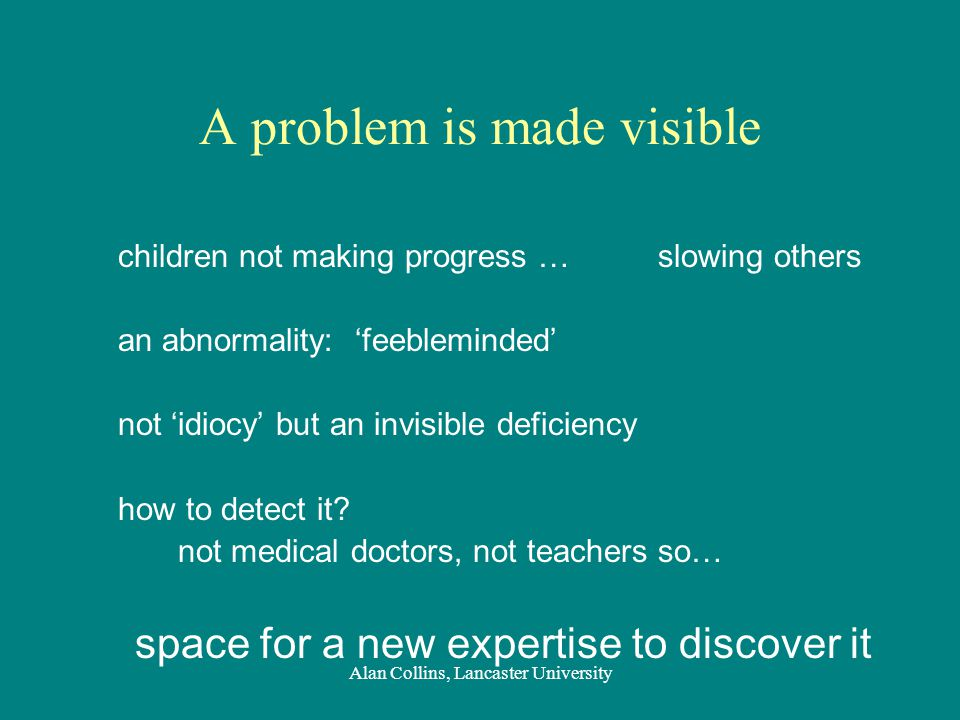 A problem is made visible children not making progress …slowing others an abnormality: 'feebleminded' not 'idiocy' but an invisible deficiency how to detect it.