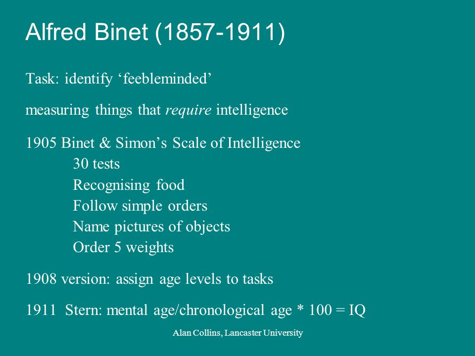 Alfred Binet (1857-1911) Task: identify 'feebleminded' measuring things that require intelligence 1905 Binet & Simon's Scale of Intelligence 30 tests Recognising food Follow simple orders Name pictures of objects Order 5 weights 1908 version: assign age levels to tasks 1911 Stern: mental age/chronological age * 100 = IQ Alan Collins, Lancaster University