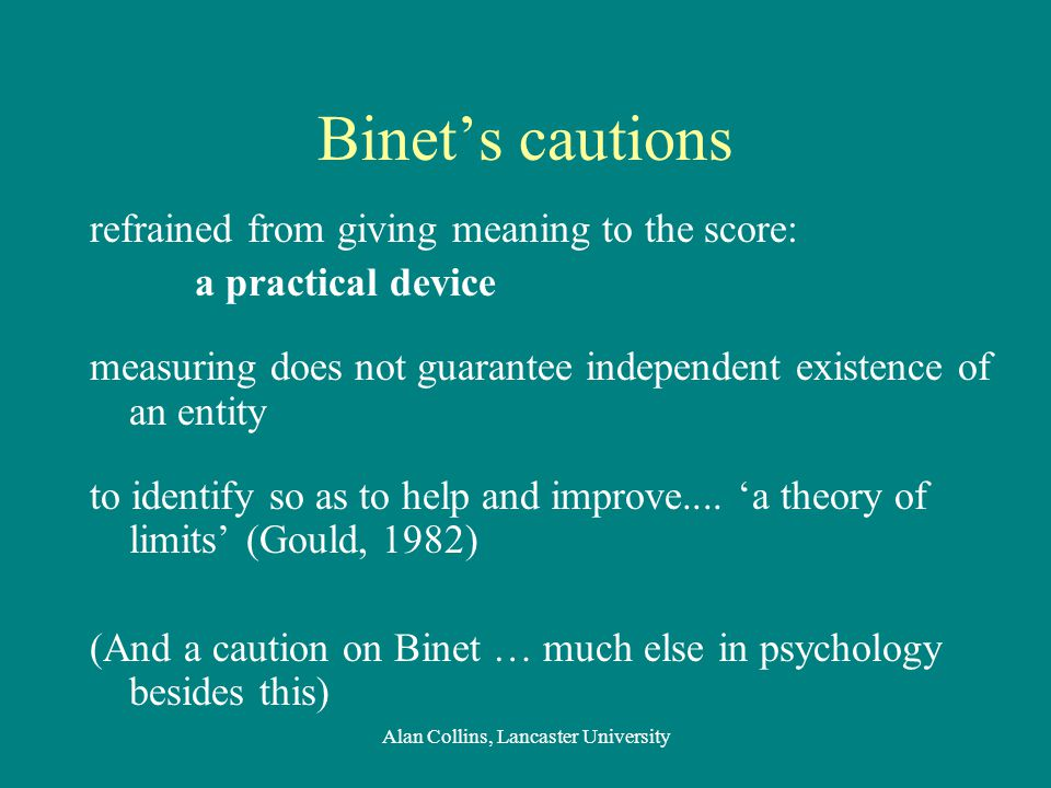 Binet's cautions refrained from giving meaning to the score: a practical device measuring does not guarantee independent existence of an entity to identify so as to help and improve....