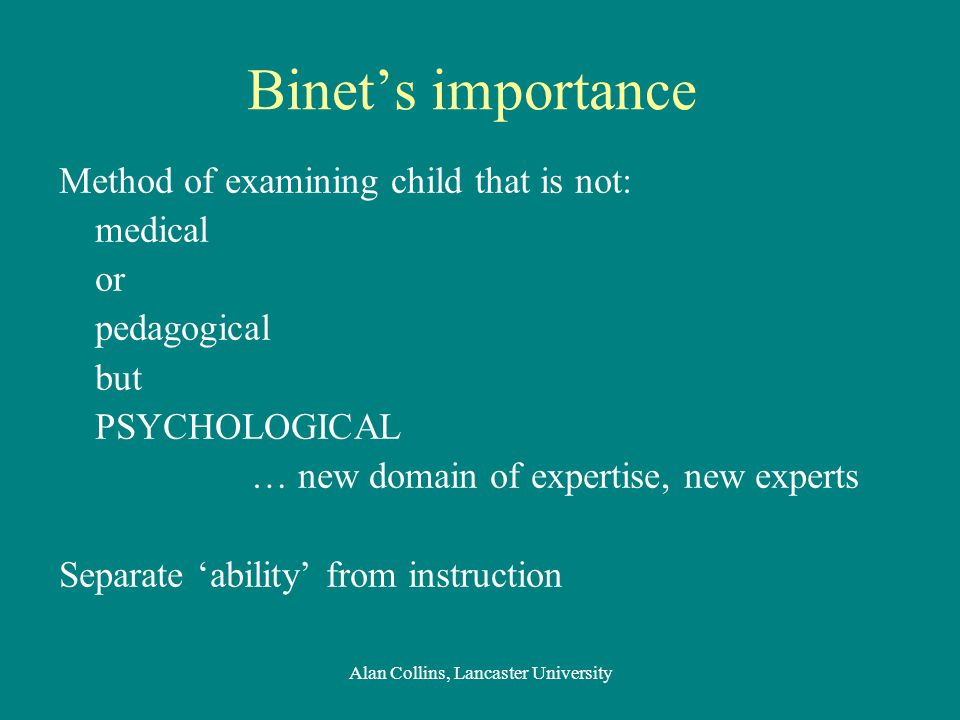 Binet's importance Method of examining child that is not: medical or pedagogical but PSYCHOLOGICAL … new domain of expertise, new experts Separate 'ability' from instruction Alan Collins, Lancaster University