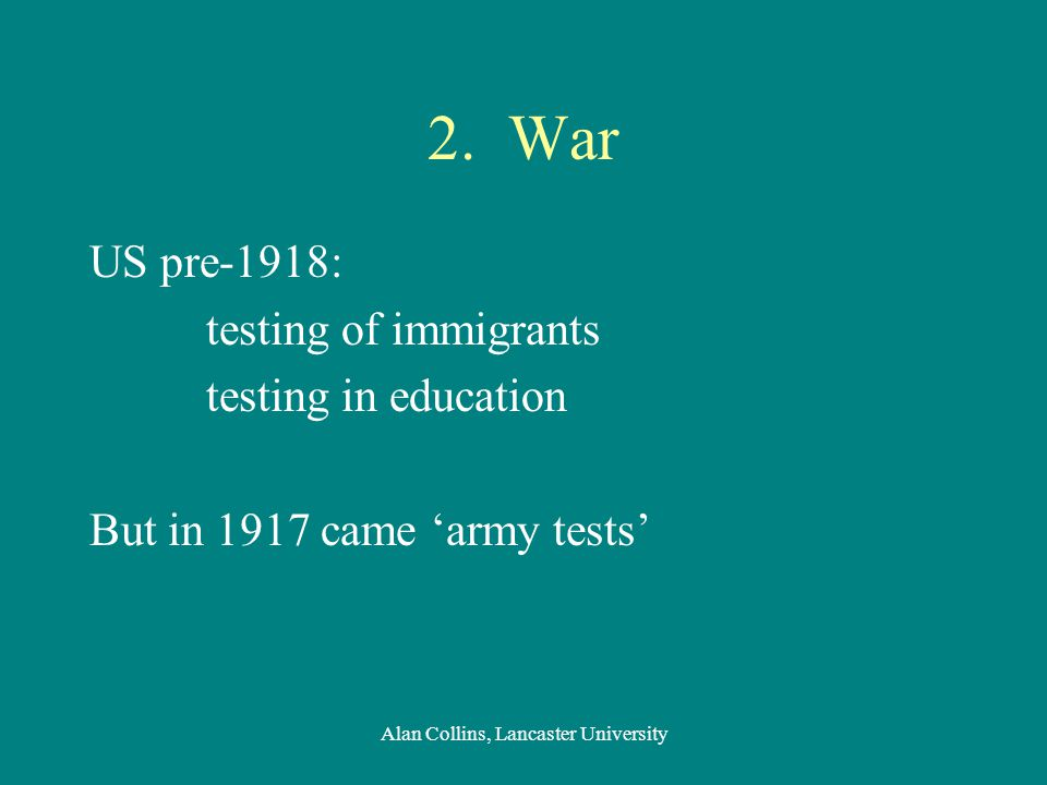 2. War US pre-1918: testing of immigrants testing in education But in 1917 came 'army tests' Alan Collins, Lancaster University