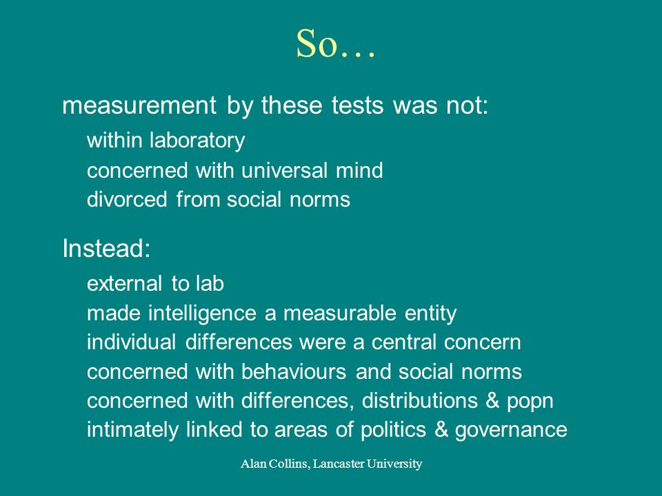 So… measurement by these tests was not: within laboratory concerned with universal mind divorced from social norms Instead: external to lab made intelligence a measurable entity individual differences were a central concern concerned with behaviours and social norms concerned with differences, distributions & popn intimately linked to areas of politics & governance Alan Collins, Lancaster University