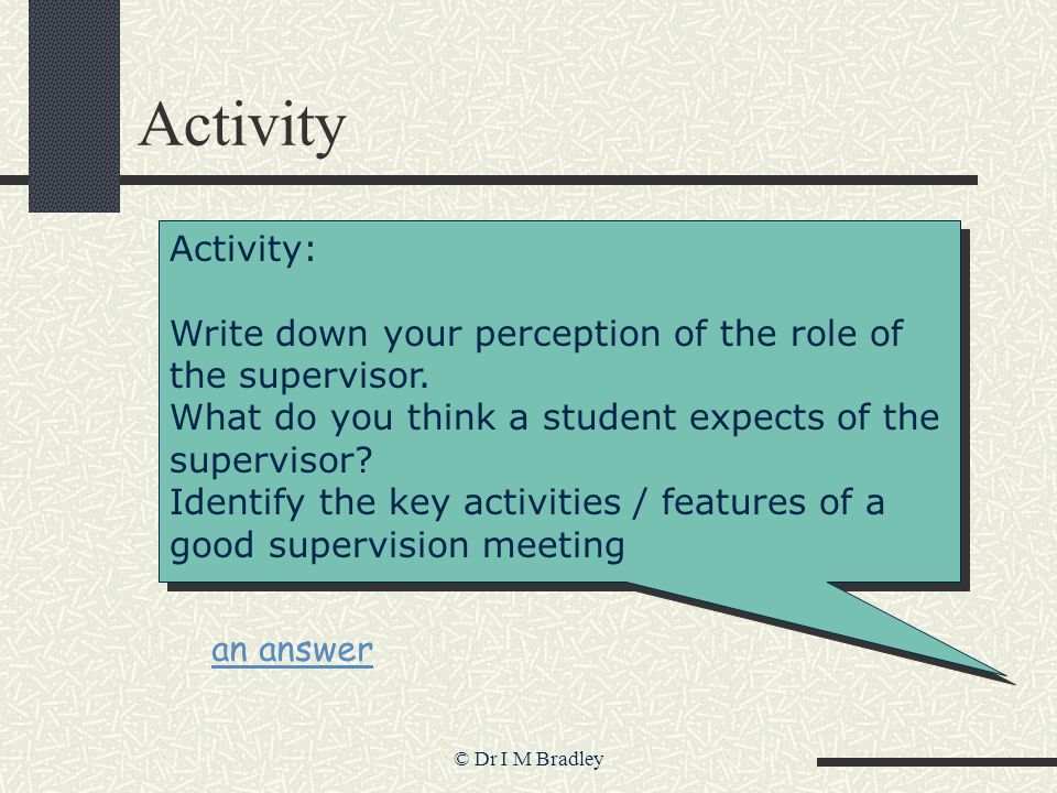 © Dr I M Bradley Activity Activity: Write down your perception of the role of the supervisor.