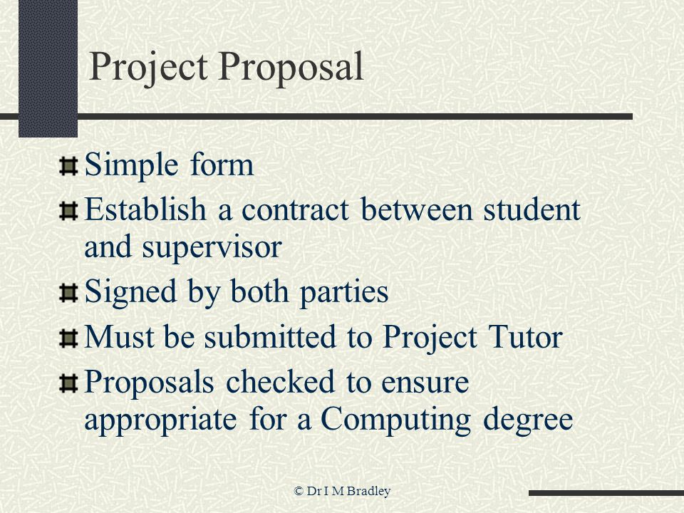 © Dr I M Bradley Project Proposal Simple form Establish a contract between student and supervisor Signed by both parties Must be submitted to Project Tutor Proposals checked to ensure appropriate for a Computing degree