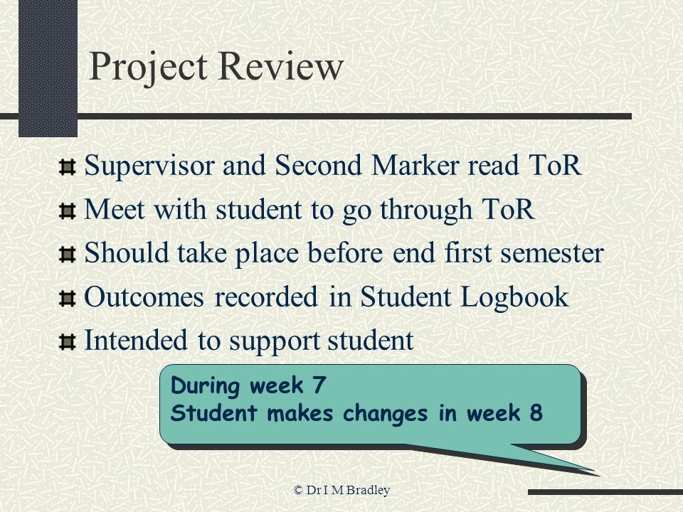 © Dr I M Bradley Project Review Supervisor and Second Marker read ToR Meet with student to go through ToR Should take place before end first semester Outcomes recorded in Student Logbook Intended to support student During week 7 Student makes changes in week 8 During week 7 Student makes changes in week 8