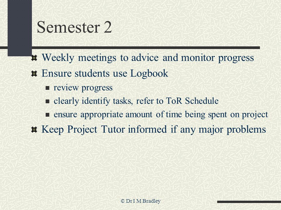 © Dr I M Bradley Semester 2 Weekly meetings to advice and monitor progress Ensure students use Logbook review progress clearly identify tasks, refer to ToR Schedule ensure appropriate amount of time being spent on project Keep Project Tutor informed if any major problems