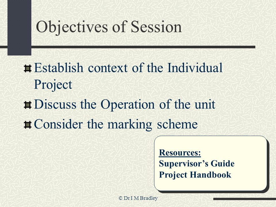 © Dr I M Bradley Objectives of Session Establish context of the Individual Project Discuss the Operation of the unit Consider the marking scheme Resou