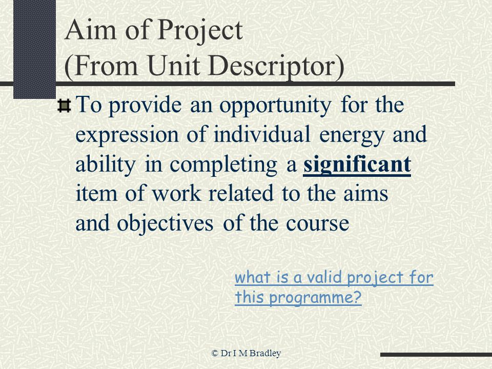 © Dr I M Bradley Aim of Project (From Unit Descriptor) To provide an opportunity for the expression of individual energy and ability in completing a significant item of work related to the aims and objectives of the course what is a valid project for this programme