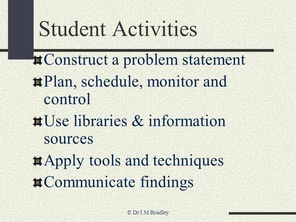 © Dr I M Bradley Student Activities Construct a problem statement Plan, schedule, monitor and control Use libraries & information sources Apply tools and techniques Communicate findings