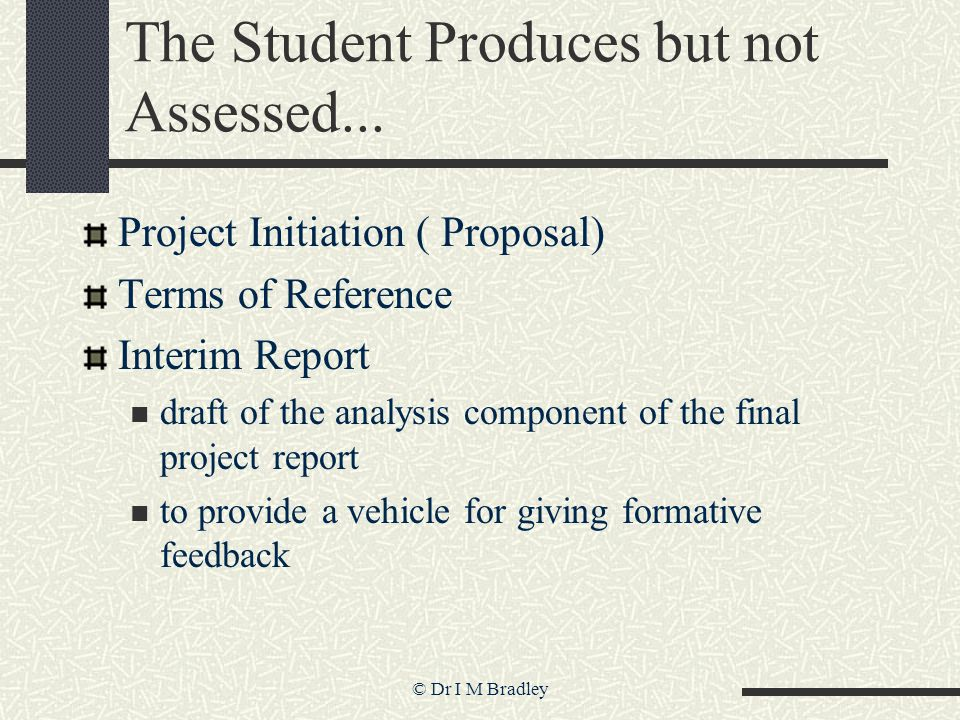 © Dr I M Bradley The Student Produces but not Assessed... Project Initiation ( Proposal) Terms of Reference Interim Report draft of the analysis compo