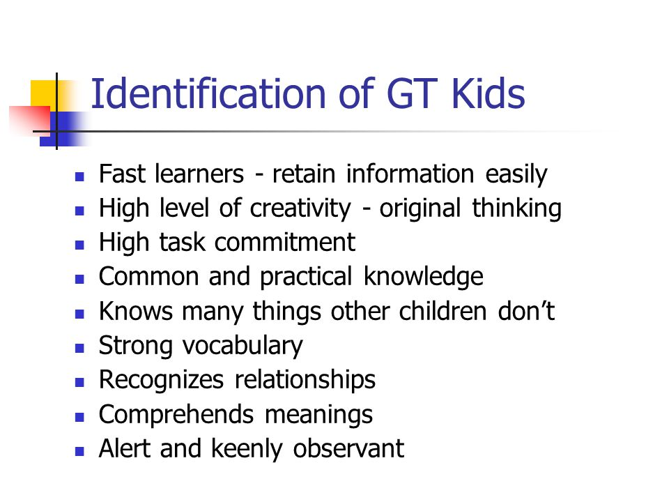 Identification of GT Kids Fast learners - retain information easily High level of creativity - original thinking High task commitment Common and practical knowledge Knows many things other children don't Strong vocabulary Recognizes relationships Comprehends meanings Alert and keenly observant