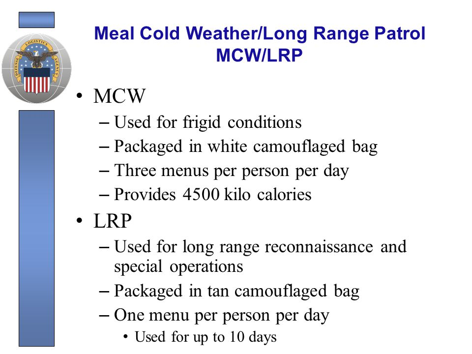 MCW/LRP Continued Benefits: – Lightweight Less than one pound – Cold weather tailored Rations will not freeze in cold weather extremes – Cost effective Combining MCW/LRP into a single product that can be produced under one contract