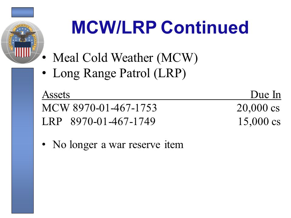 MCW/LRP Continued Emergency acquisition for Afghanistan Contract awarded to SOPAKCO on 03/15/2009 One time purchase Contract Quantity – MCW 20,000 cs – LRP 15,000 cs Total dollar value: $3,608,050 Required delivery date is 07/15/2009