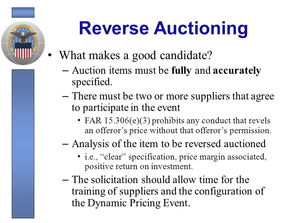 Reverse Auction Process Suppliers submit technical proposals and initial price proposals Suppliers are pre-screened and approved (Set the Competitive Range) – Only invited suppliers can view or participate in auction .