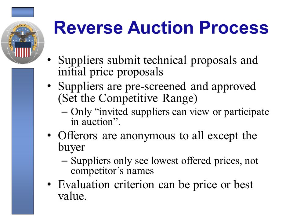 Reverse Auction Process Buyer adds Reverse Auction clauses Competitive Requirement Synopsize Release Solicitation Proposals Due Competitive Range Determination Schedule Reverse Auction Train Contractors in Competitive Range Conduct Reverse Auction Post Auction Analysis Contract Award