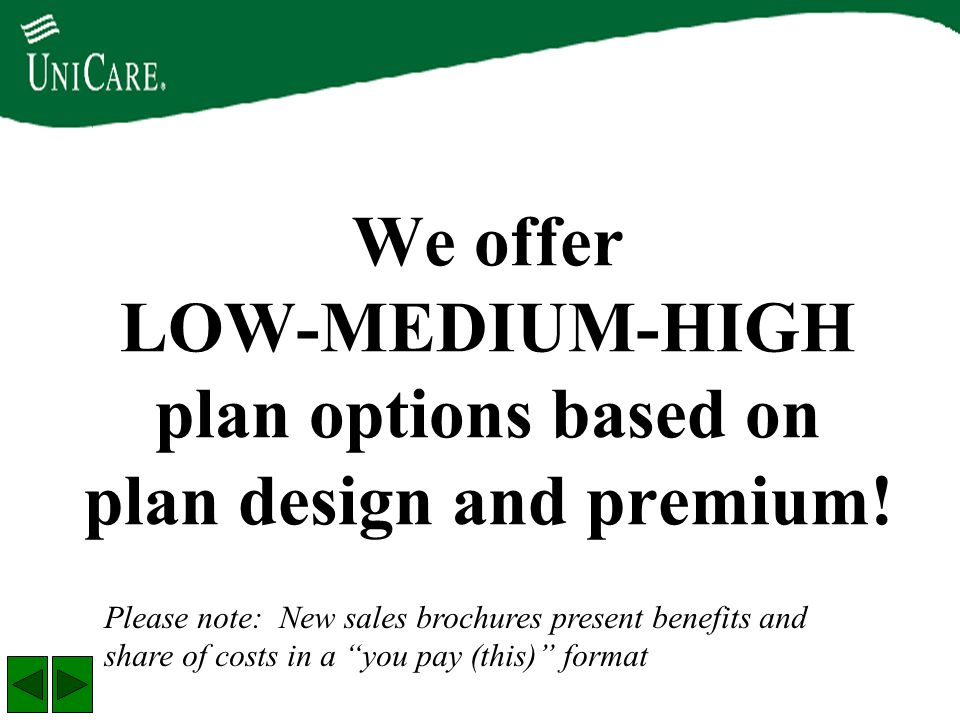 "We offer LOW-MEDIUM-HIGH plan options based on plan design and premium! Please note: New sales brochures present benefits and share of costs in a ""you"