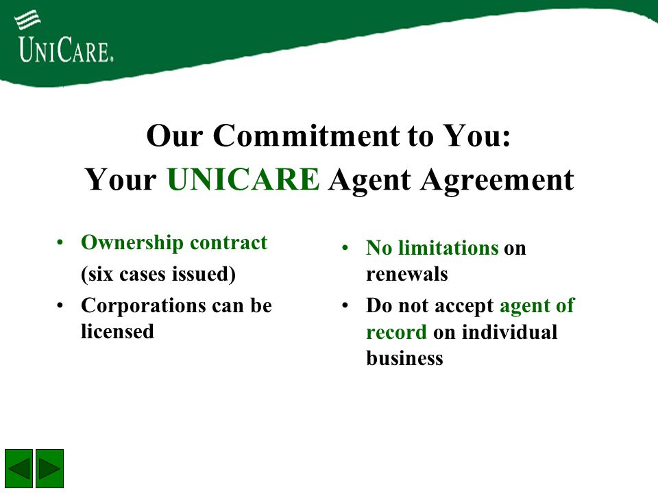 Our Commitment to You: Your UNICARE Agent Agreement Ownership contract (six cases issued) Corporations can be licensed No limitations on renewals Do n