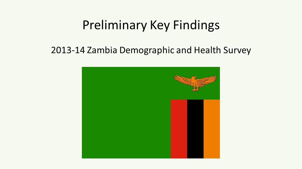 The 2013-14 Zambia Demographic and Health Survey was implemented by the Central Statistical Office (CSO) in partnership with the Ministry of Health as well as the University Teaching Hospital (UTH) – Virology Laboratory, the Tropical Disease Research Center (TDRC) and the Department of Population Studies at the University of Zambia (UNZA).