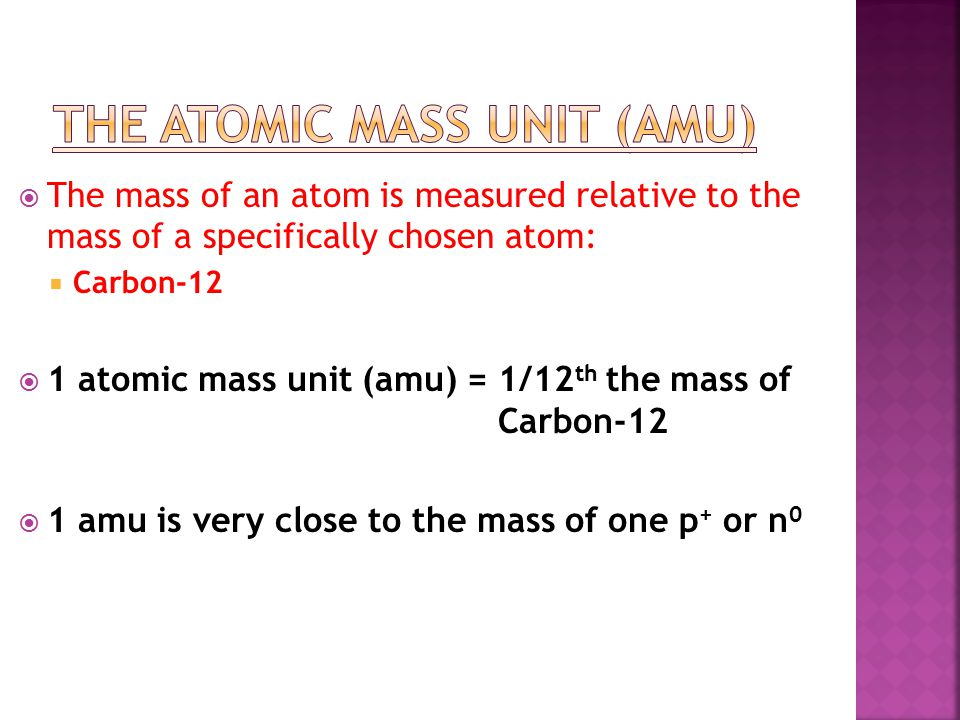  The mass of an atom is measured relative to the mass of a specifically chosen atom:  Carbon-12  1 atomic mass unit (amu) = 1/12 th the mass of Carbon-12  1 amu is very close to the mass of one p + or n 0