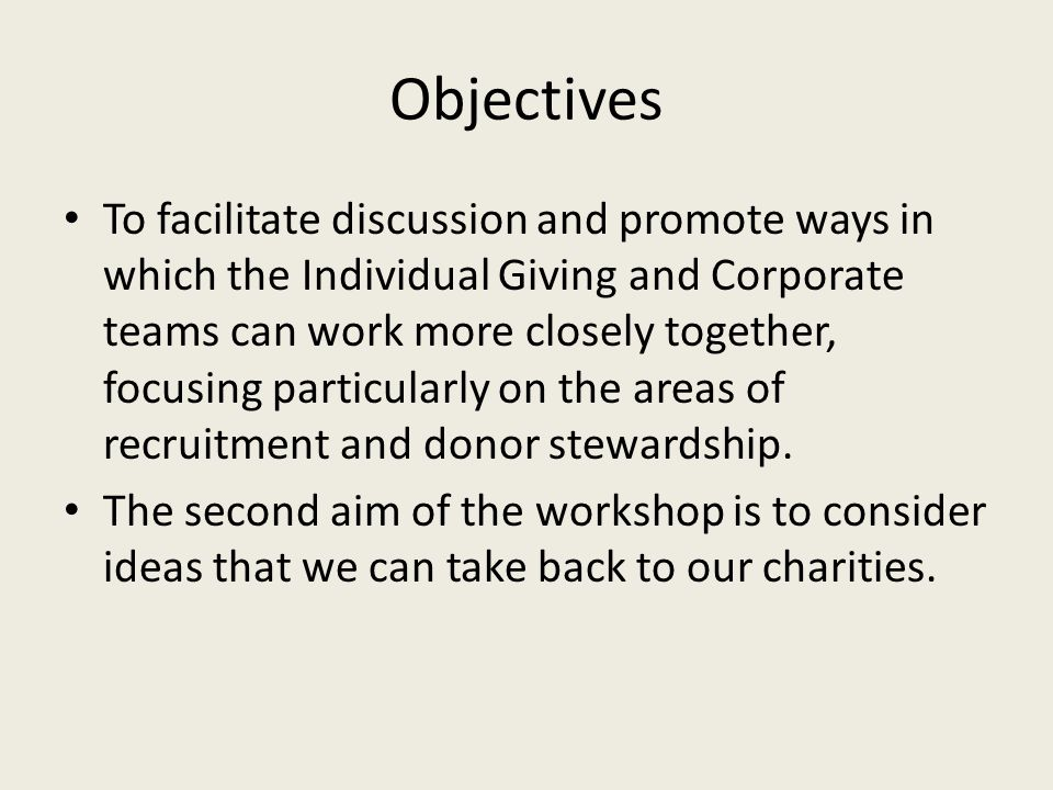 Objectives To facilitate discussion and promote ways in which the Individual Giving and Corporate teams can work more closely together, focusing particularly on the areas of recruitment and donor stewardship.