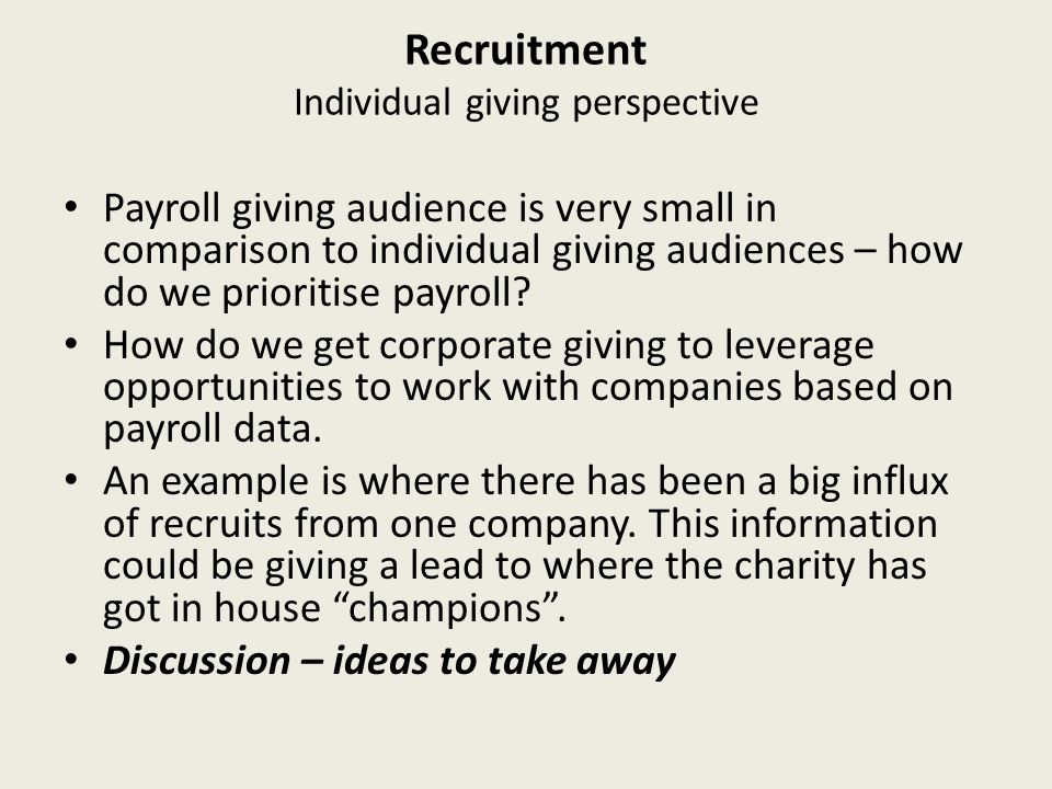 Recruitment Individual giving perspective Payroll giving audience is very small in comparison to individual giving audiences – how do we prioritise payroll.