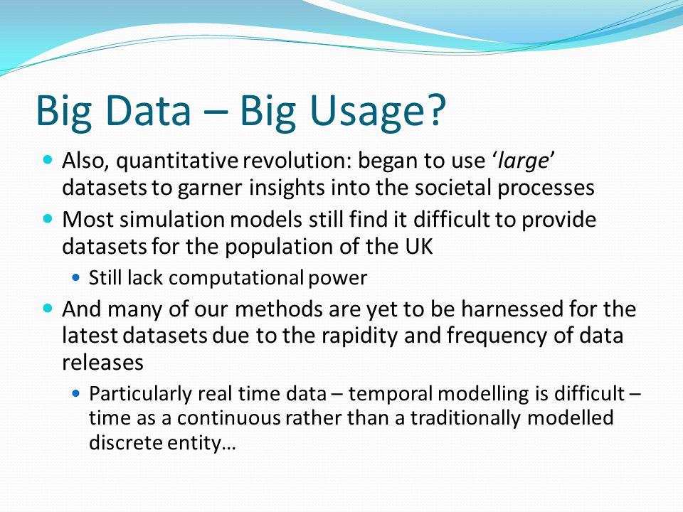 Big Data – Big Usage? Also, quantitative revolution: began to use 'large' datasets to garner insights into the societal processes Most simulation mode
