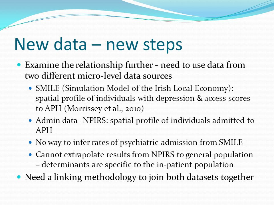 New data – new steps Examine the relationship further - need to use data from two different micro-level data sources SMILE (Simulation Model of the Irish Local Economy): spatial profile of individuals with depression & access scores to APH (Morrissey et al., 2010) Admin data -NPIRS: spatial profile of individuals admitted to APH No way to infer rates of psychiatric admission from SMILE Cannot extrapolate results from NPIRS to general population – determinants are specific to the in-patient population Need a linking methodology to join both datasets together