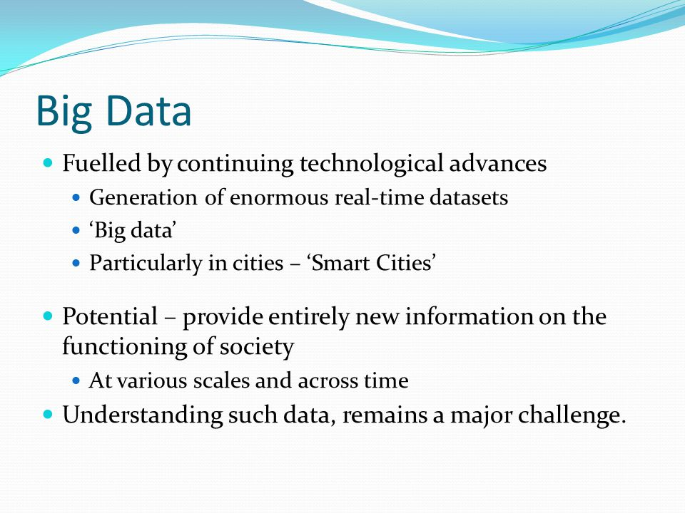 Big Data Fuelled by continuing technological advances Generation of enormous real-time datasets 'Big data' Particularly in cities – 'Smart Cities' Potential – provide entirely new information on the functioning of society At various scales and across time Understanding such data, remains a major challenge.