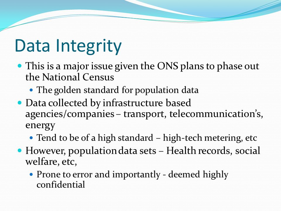 Data Integrity This is a major issue given the ONS plans to phase out the National Census The golden standard for population data Data collected by infrastructure based agencies/companies – transport, telecommunication's, energy Tend to be of a high standard – high-tech metering, etc However, population data sets – Health records, social welfare, etc, Prone to error and importantly - deemed highly confidential
