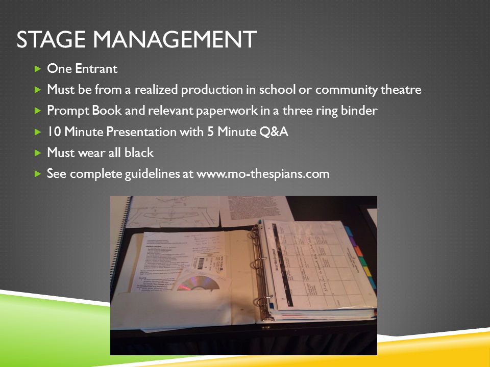 STAGE MANAGEMENT  One Entrant  Must be from a realized production in school or community theatre  Prompt Book and relevant paperwork in a three rin